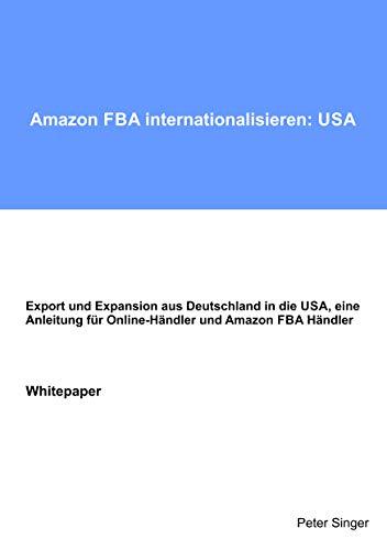 Amazon FBA internationalisieren: USA: Export und Expansion aus Deutschland in die USA, eine Anleitung für Online-Händler und Amazon FBA Händler