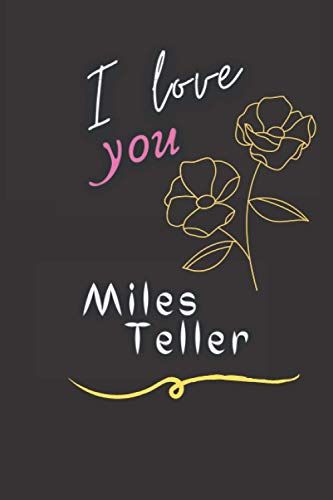 I love you Miles Teller: Elegent Notebook for Miles Teller fans, Make it a Great gift idea for Christmas & Birthday or keep it for your self, Journal ... Make your life happy with the Actor you love.