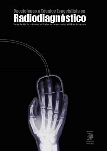 Oposiciones a Técnico Especialista en Radiodiagnóstico: Recopilación de exámenes utilizados en convocatorias públicas de empleo (2.300 preguntas)