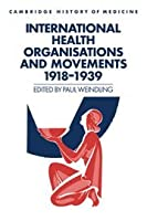 International Health Organisations and Movements, 1918–1939 (Cambridge Studies in the History of Medicine)
