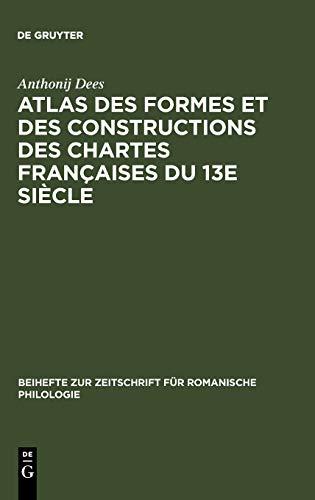 Atlas des formes et des constructions des chartes francaises du 13e siecle (Beihefte zur Zeitschrift für romanische Philologie, Band 178)