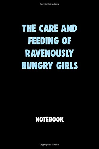 The Care and Feeding of Ravenously Hungry GirlsNotebook University Graduation gift: Lined Notebook / Journal Gift, 120 Pages, 6x9, Soft Cover, Matte Finish