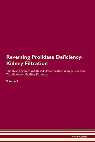 Reversing Prolidase Deficiency: Kidney Filtration The Raw Vegan Plant-Based Detoxification & Regeneration Workbook for Healing Patients.Volume 5