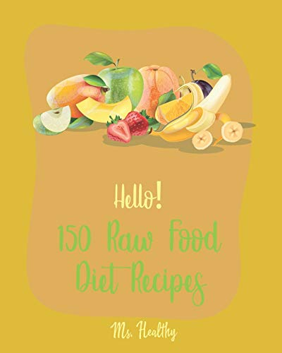Hello! 150 Raw Food Diet Recipes: Best Raw Food Diet Cookbook Ever For Beginners [Homemade Salsa Recipe, Tomato Soup Recipe, Vegan Dehydrator Cookbook, Homemade Salad Dressing Recipes] [Book 1]