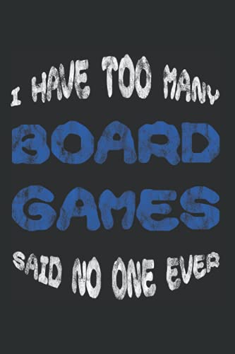I Have Too Many Board Games Said No One Ever -- Notebook 120 Pages: 6''x 9'' Dotted: Perfekt as a Log Notebook, Diarys, Day Planner, Journal and To-Do List for Work, University or at School
