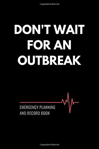 Don't Wait for an Outbreak: Emergency Planning and Record Book: A Handy Survival Handbook to Throw in Your Emergency Kit with Checklist, Logs, ... Earthquakes, Pandemics and Natural Disasters