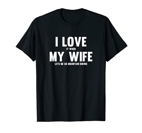Me encanta cuando mi esposa me deja ir en bicicleta de montaña Camiseta
