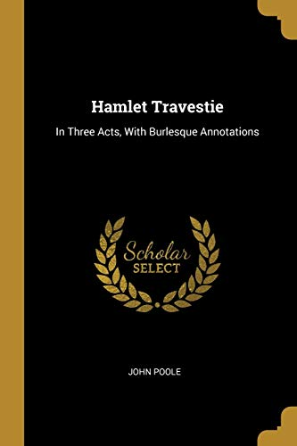 Hamlet Travestie: In Three Acts, With Burlesque Annotations