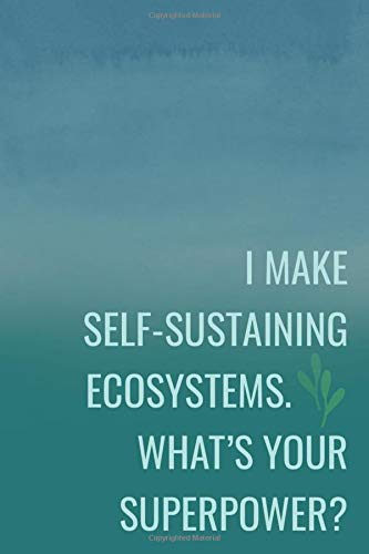 I Make Self-Sustaining Ecosystems. What's Your Superpower?: Lined Journal for Aquarium, Jarrarium & Terrarium Care Hobby | Green