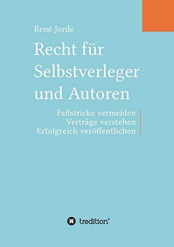 Recht für Selbstverleger und Autoren: Fallstricke vermeiden, Verträge verstehen, erfolgreich veröffentlichen