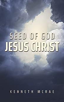 [Kenneth McRae]のSeed of God: Jesus Christ (God or Satan, Christ or Antichrist?) (English Edition)