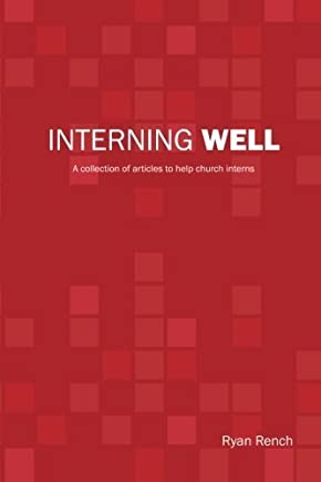 Interning Well: A collection of articles to help church interns by Ryan A Rench (2015-10-02)