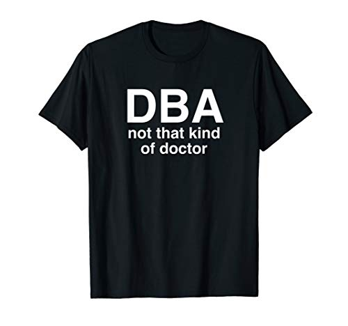 DBA Not That Kind Of Doctor Shirt. Funny Gift D.B.A. T-Shirt