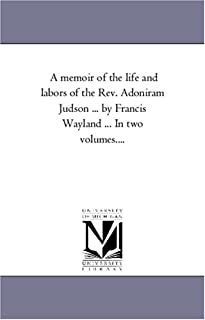 A Memoir of the Life and Labors of the Rev. Adoniram Judson ... by Francis Wayland ... in Two Volumes....