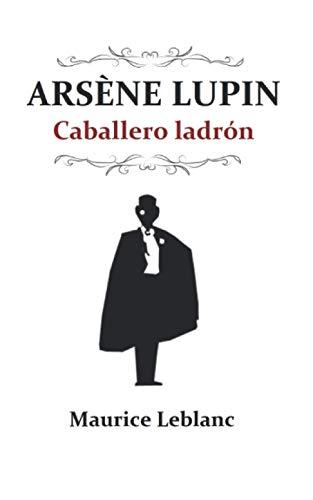 Arsène Lupin, caballero ladrón: (Edición revisada y completa)