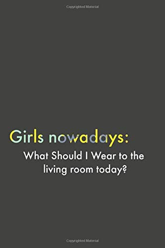 Girls nowadays:What Should I Wear to the  living room today?Notebook for Girls: journal for women