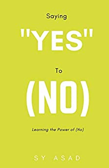 """Saying """"Yes"""" to (No): Learning the Power of (No) by [Sy Asad]"""