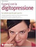 Curarsi con la digitopressione. La salute punto per punto. Ediz. illustrata
