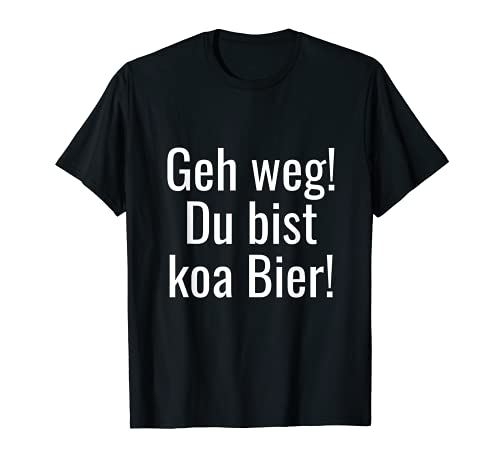 Lustiger Spruch auf Bairisch: Geh weg! Du bist koa Bier! T-Shirt