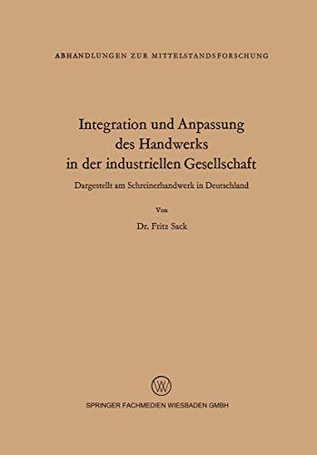 Integration Und Anpassung Des Handwerks in Der Industriellen Gesellschaft: Dargestellt Am Schreinerhandwerk in Deutschland: 16 (Abhandlungen zur Mittelstandsforschung)