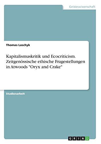 Kapitalismuskritik und Ecocriticism. Zeitgenössische ethische Fragestellungen in Atwoods Oryx and Crake