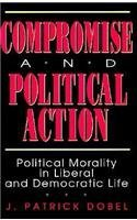 Compromise and Political Action: Political Morality in Liberal and Democratic Life (American Politics and Political) by Patrick J. Dobel(1992-11-01)