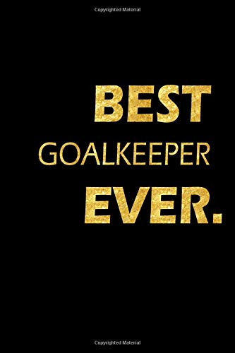 Best Goalkeeper Ever: Perfect Gift, Lined Notebook, Gold Letters, Diary, Journal, 6 x 9 in., 110 Lined Pages