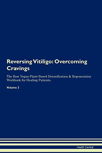 Reversing Vitiligo: Overcoming Cravings The Raw Vegan Plant-Based Detoxification & Regeneration Workbook for Healing Patients. Volume 3
