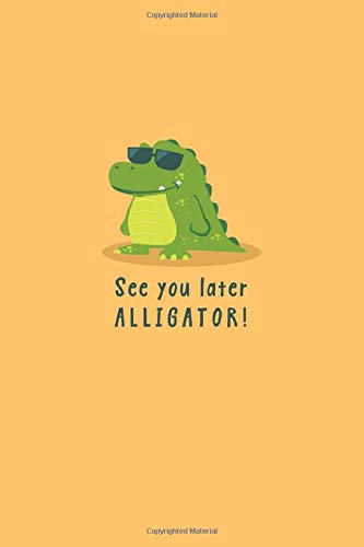 See You Later Alligator!: In a While Crocodile! (On Back Cover) Notebook (Blank Lined Journal for Writing In)