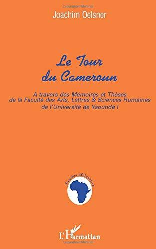 Le tour du Cameroun : au travers des mémoires et thèses de la Faculté des Arts, Lettres et Sciences
