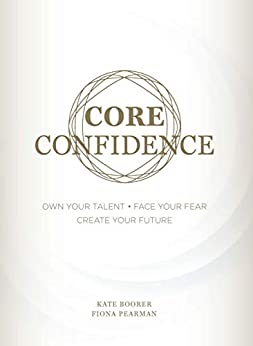 Core Confidence: Own Your Talent • Face Your Fear • Create Your Future by [Kate Boorer, Fiona Pearman]