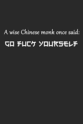 A Wise Chinese Monk Once Said Go Fuck Yourself: Ein Weiser Chinese Sagte Mal... Notizbuch / Tagebuch / Heft mit Karierten Seiten. Notizheft mit Weißen ... Planer für Termine oder To-Do-Liste.