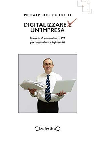 Digitalizzare un'impresa: Manuale di sopravvivenza ICT per imprenditori e informatici (I Saperi)