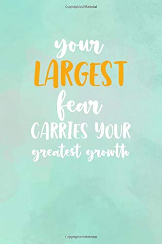 Your Largest Fear Carries Your Greatest Growth: All Purpose 6x9