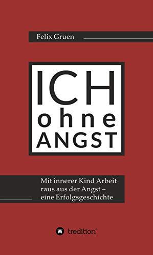Ich ohne Angst: Mit Innerer Kind Arbeit raus aus der Angst - eine Erfolgsgeschichte (German Edition)