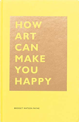 How Art Can Make You Happy: (Art Therapy Books, Art Books, Books About Happiness) (The HOW Series)