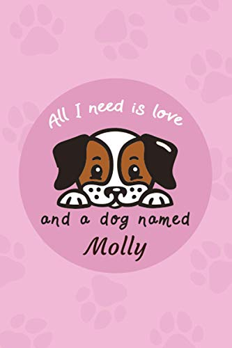 All I Need Is Love And A Dog Named Molly: Dog Care Log Book | Pet Vaccination Record Book, Health & Wellness Log Book For Dog Lovers | Monitor and Track Your Puppy