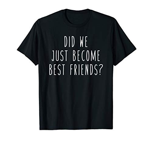 Did We Just Become Best Friends? Funny Humor Saying Tee