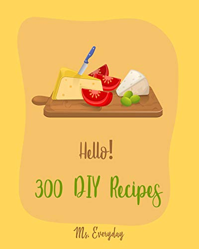 Hello! 300 DIY Recipes: Best DIY Cookbook Ever For Beginners [Jam And Jelly Cookbook, Greek Yogurt Recipes, Maple Syrup Cookbook, Homemade Yogurt Recipes, Homemade Salad Dressing Recipes] [Book 1]