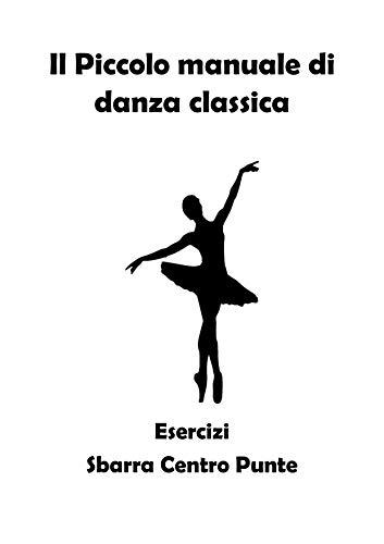 Il Piccolo manuale di danza classica: Esercizi Sbarra Centro Punte