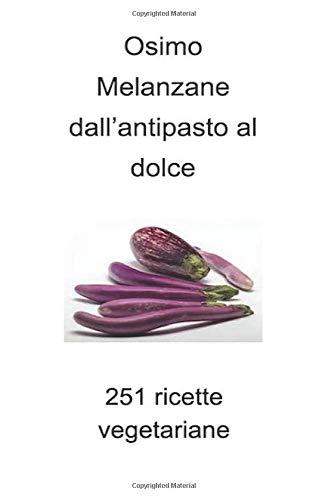 Melanzane dall'antipasto al dolce: 251 ricette vegetariane