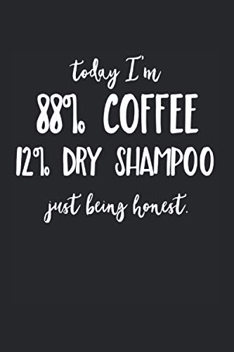 Today Im 88% Coffee 12% Dry Shampoo Just Being Honest Notebook: Coffee Shop Notebooks For Work Coffee Shop Notebooks College Ruled Journals Cute ... Funny Coffee Shop Gifts Wide Ruled Lined