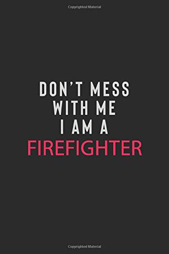 DON' T MESS WITH ME I AM A FIREFIGHTER: Motivational Career quote blank lined Notebook Journal 6x9 matte finish