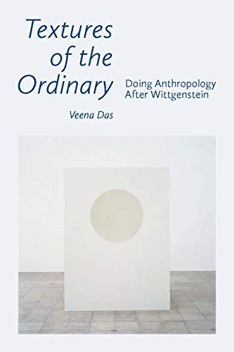 Textures of the Ordinary: Doing Anthropology after Wittgenstein (Thinking from Elsewhere)
