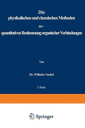 Die Physikalischen Und Chemischen Methoden Der Quantitativen Bestimmung Organischer Verbindungen: I. Band. Die Physikalischen Methoden