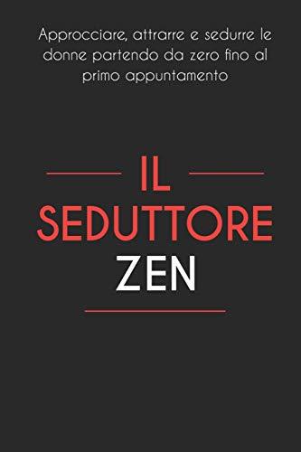 Il Seduttore Zen: Approcciare, attrarre e sedurre le donne partendo da zero fino al primo appuntamento