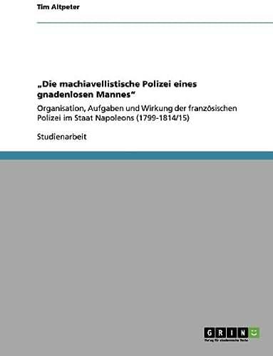 """""""Die machiavellistische Polizei eines gnadenlosen Mannes"""": Organisation, Aufgaben und Wirkung der französischen Polizei im Staat Napoleons (1799-1814/15) (German Edition)"""
