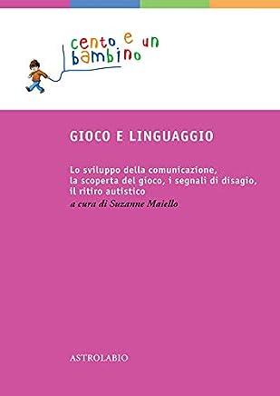 Gioco e linguaggio: Lo sviluppo della comunicazione, la scoperta del gioco, i segnali di disagio, il ritiro autistico. (Cento e un bambino Vol. 6)