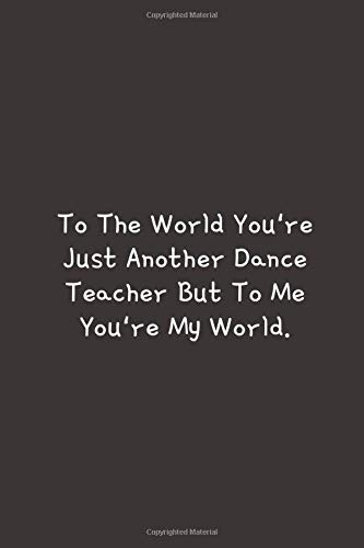 To The World You're Just Another ~: Blank Lined Notebook, Funny Gifts For Dance Teacher.