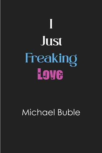 I just freaking love Michael Buble: Blank Lined Notebook for Michael Buble fans 6x9, 100 pages